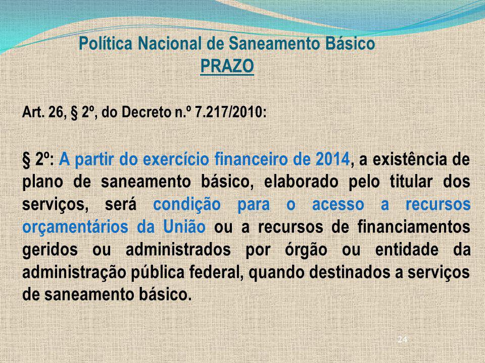 24 Política Nacional de Saneamento Básico PRAZO Art. 26, § 2º, do Decreto n.º 7.217/2010: § 2º: A partir do exercício financeiro de 2014, a existência