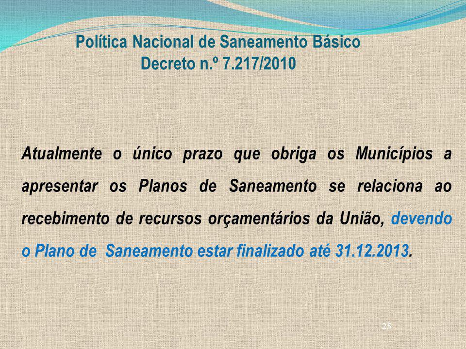 25 Política Nacional de Saneamento Básico Decreto n.º 7.217/2010 Atualmente o único prazo que obriga os Municípios a apresentar os Planos de Saneament