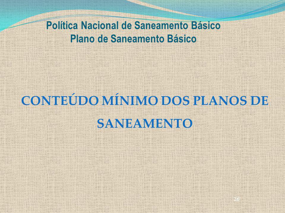 26 Política Nacional de Saneamento Básico Plano de Saneamento Básico CONTEÚDO MÍNIMO DOS PLANOS DE SANEAMENTO