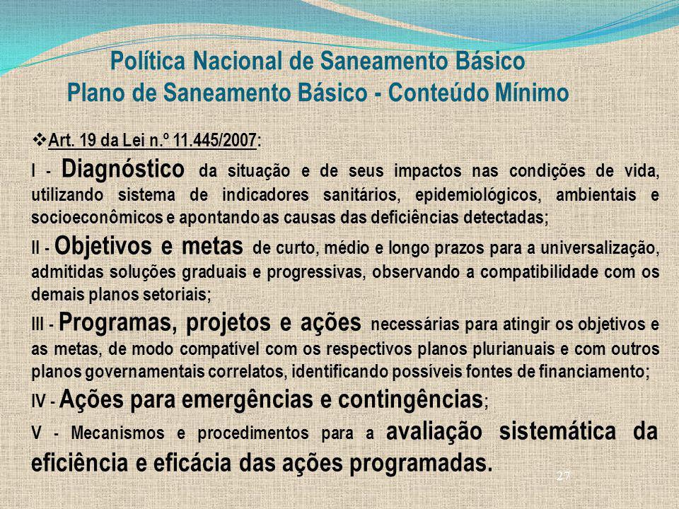 27 Política Nacional de Saneamento Básico Plano de Saneamento Básico - Conteúdo Mínimo Art. 19 da Lei n.º 11.445/2007: I - Diagnóstico da situação e d