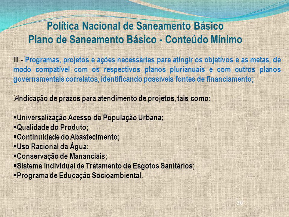 30 Política Nacional de Saneamento Básico Plano de Saneamento Básico - Conteúdo Mínimo III - Programas, projetos e ações necessárias para atingir os o