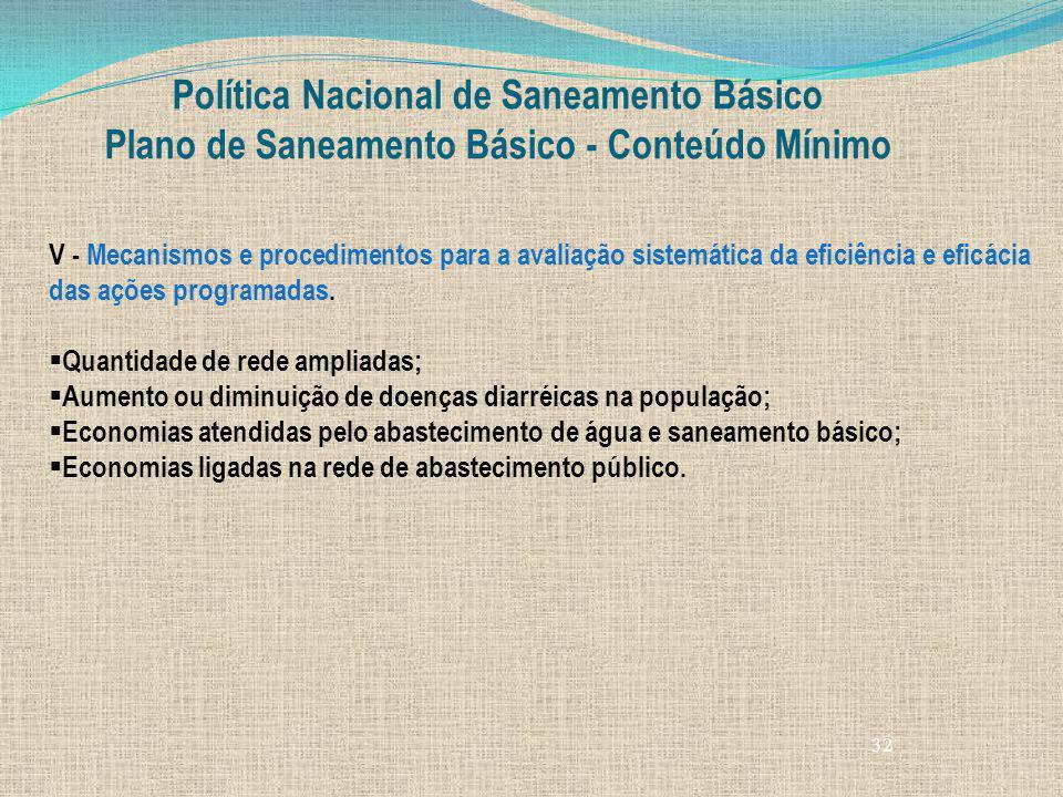 32 Política Nacional de Saneamento Básico Plano de Saneamento Básico - Conteúdo Mínimo V - Mecanismos e procedimentos para a avaliação sistemática da