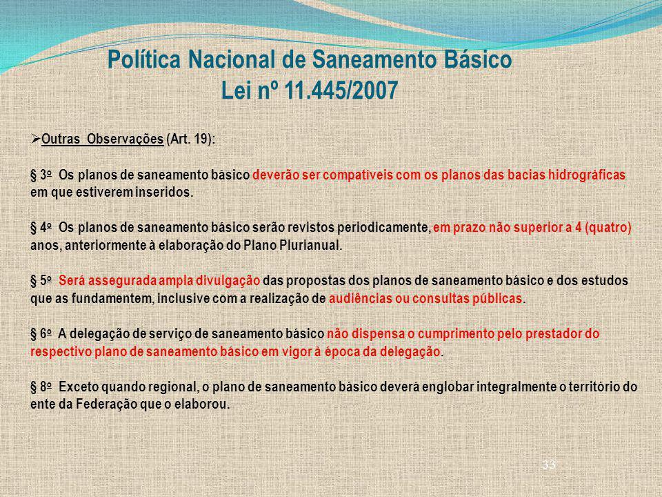 33 Política Nacional de Saneamento Básico Lei nº 11.445/2007 Outras Observações (Art. 19): § 3 o Os planos de saneamento básico deverão ser compatívei