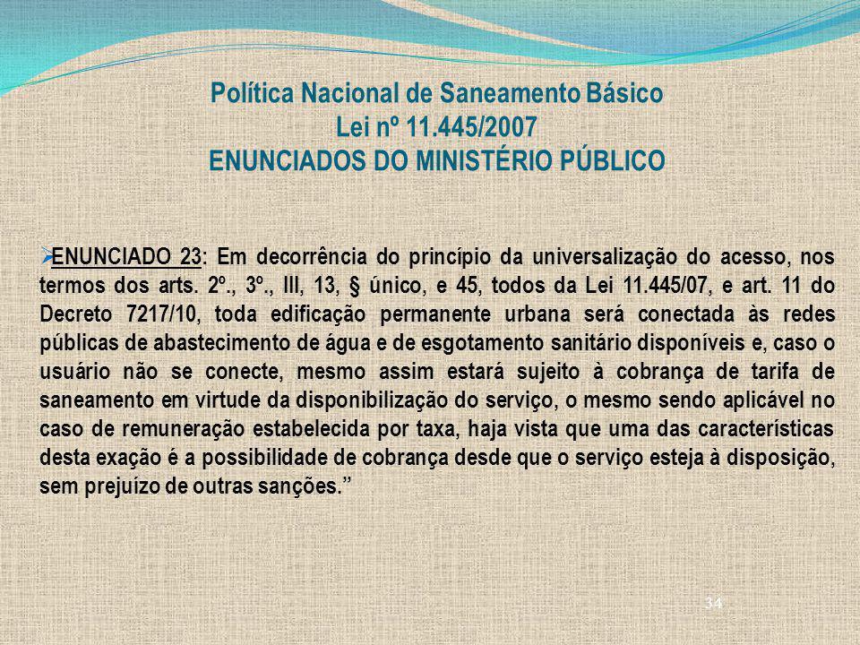 34 Política Nacional de Saneamento Básico Lei nº 11.445/2007 ENUNCIADOS DO MINISTÉRIO PÚBLICO ENUNCIADO 23: Em decorrência do princípio da universaliz