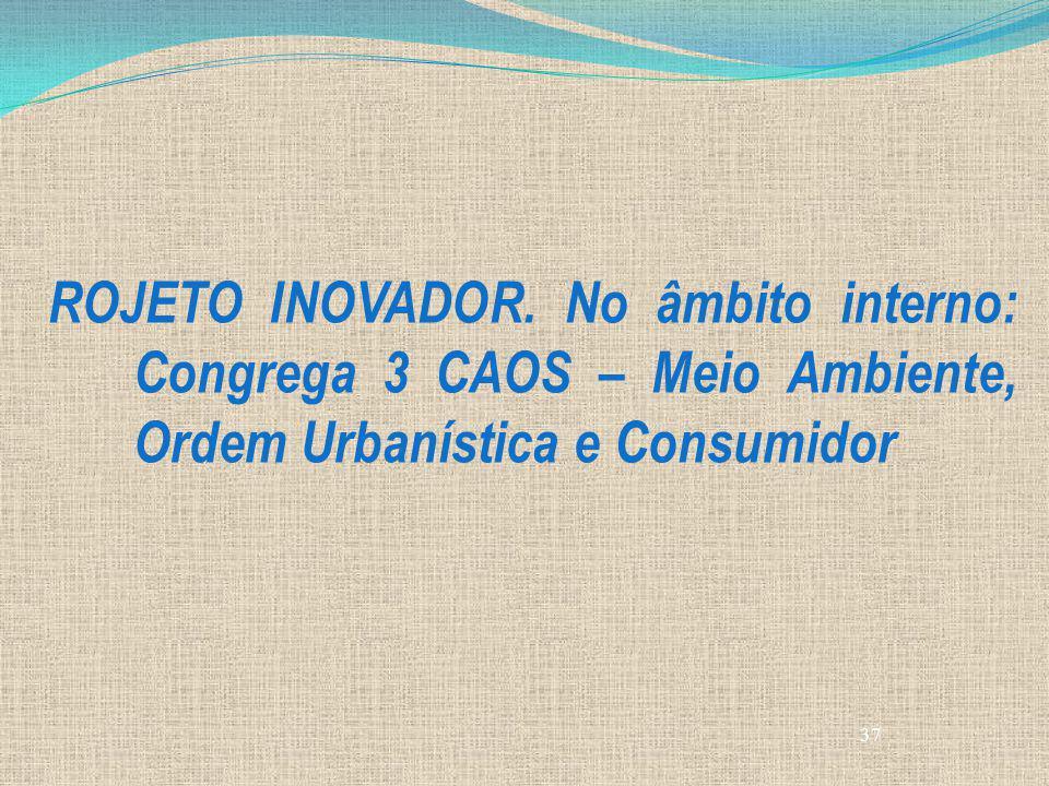37 ROJETO INOVADOR. No âmbito interno: Congrega 3 CAOS – Meio Ambiente, Ordem Urbanística e Consumidor