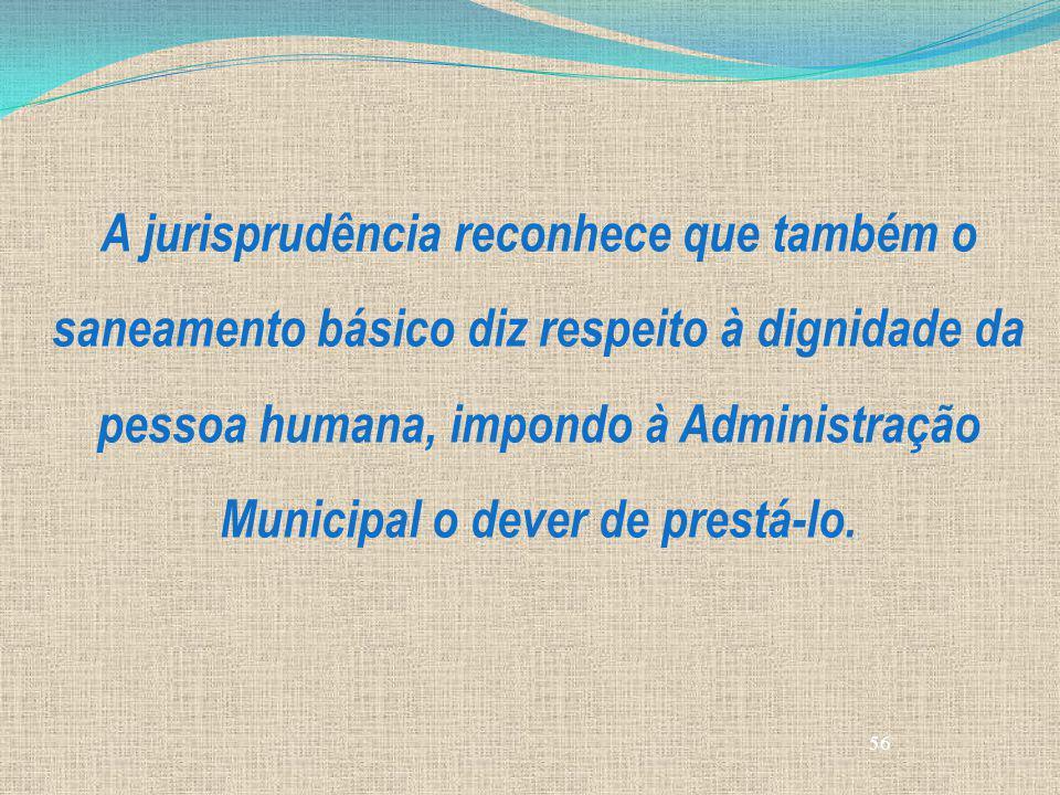 56 A jurisprudência reconhece que também o saneamento básico diz respeito à dignidade da pessoa humana, impondo à Administração Municipal o dever de p