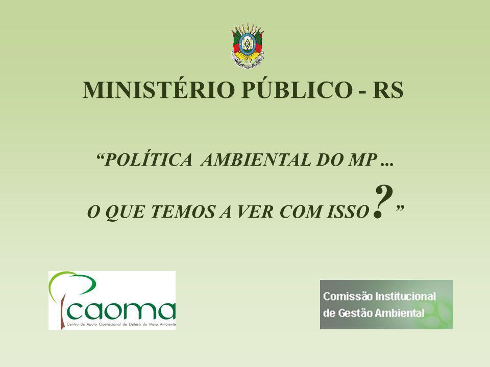 MINISTÉRIO PÚBLICO - RS POLÍTICA AMBIENTAL DO MP... O QUE TEMOS A VER COM ISSO ?