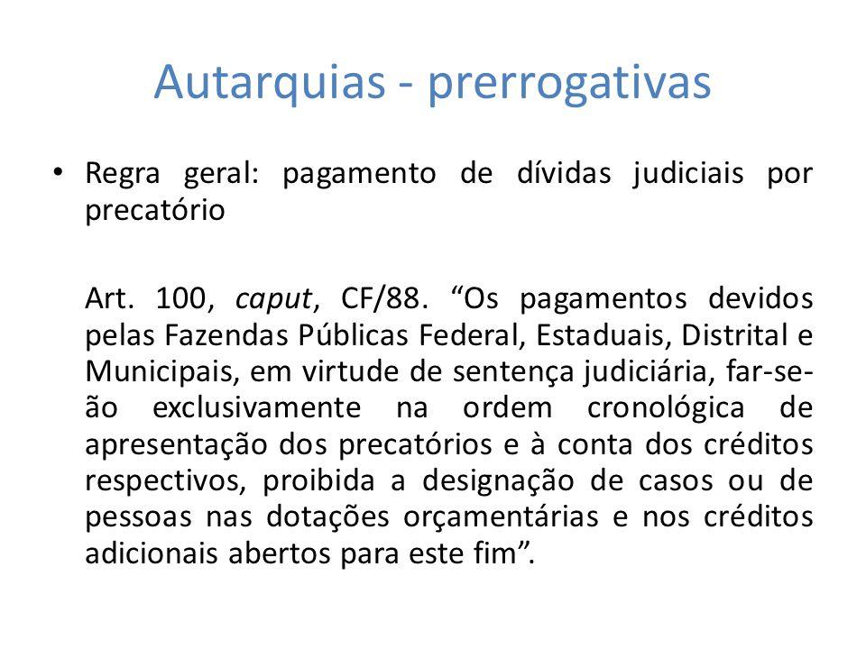 Autarquias - prerrogativas Regra geral: pagamento de dívidas judiciais por precatório Art. 100, caput, CF/88. Os pagamentos devidos pelas Fazendas Púb