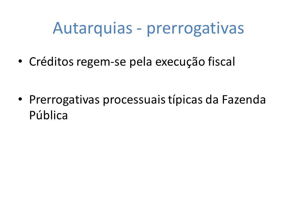 Autarquias - prerrogativas Créditos regem-se pela execução fiscal Prerrogativas processuais típicas da Fazenda Pública