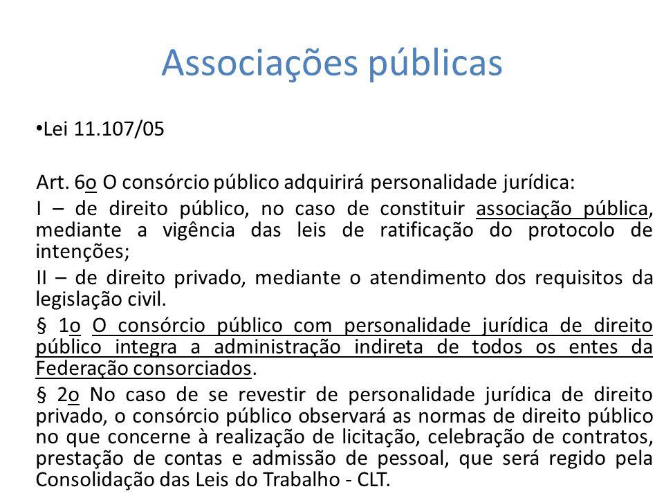 Associações públicas Lei 11.107/05 Art. 6o O consórcio público adquirirá personalidade jurídica: I – de direito público, no caso de constituir associa