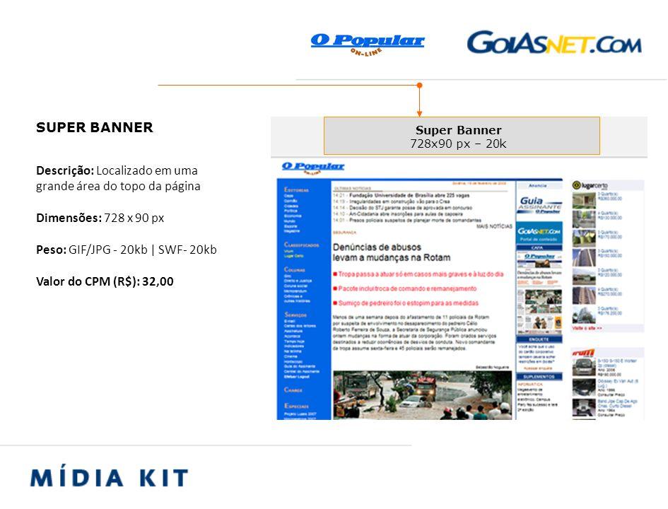 Descrição: Localizado em uma grande área do topo da página Dimensões: 728 x 90 px Peso: GIF/JPG - 20kb | SWF- 20kb Valor do CPM (R$): 32,00 SUPER BANNER Super Banner 728x90 px – 20k