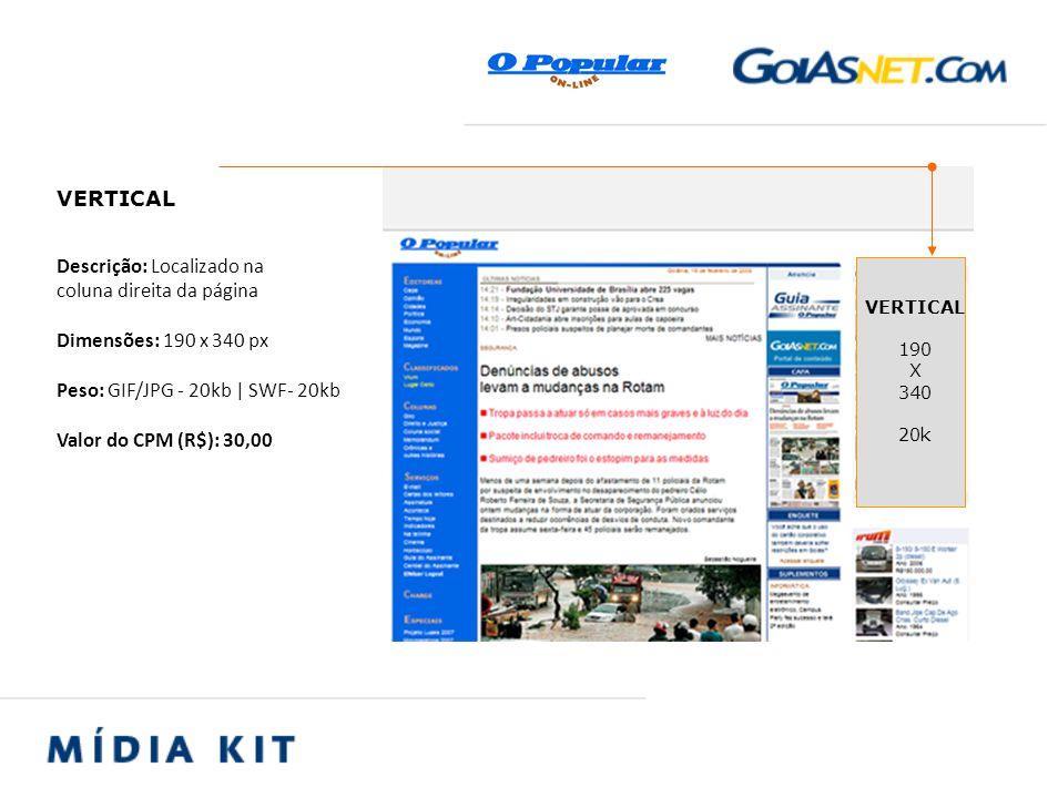 Descrição: Localizado na coluna direita da página Dimensões: 190 x 340 px Peso: GIF/JPG - 20kb | SWF- 20kb Valor do CPM (R$): 30,00 VERTICAL 190 X 340