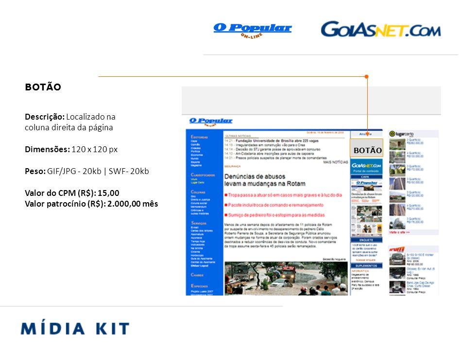 Descrição: Localizado na coluna direita da página Dimensões: 120 x 120 px Peso: GIF/JPG - 20kb | SWF- 20kb Valor do CPM (R$): 15,00 Valor patrocínio (R$): 2.000,00 mês BOTÃO