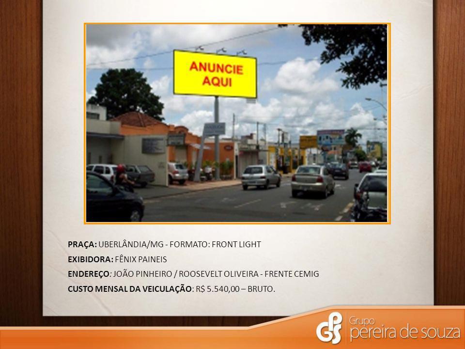 PRAÇA: UBERLÂNDIA/MG - FORMATO: FRONT LIGHT EXIBIDORA: FÊNIX PAINEIS ENDEREÇO: JOÃO PINHEIRO / ROOSEVELT OLIVEIRA - FRENTE CEMIG CUSTO MENSAL DA VEICULAÇÃO: R$ 5.540,00 – BRUTO.
