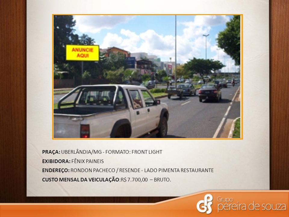 PRAÇA: UBERLÂNDIA/MG - FORMATO: FRONT LIGHT EXIBIDORA: FÊNIX PAINEIS ENDEREÇO: RONDON PACHECO / RESENDE - LADO PIMENTA RESTAURANTE CUSTO MENSAL DA VEICULAÇÃO:R$ 7.700,00 – BRUTO.