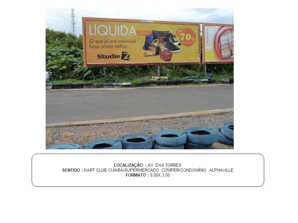 LOCALIZAÇÃO : AV. DAS TORRES SENTIDO : KART CLUB CUIABÁ/SUPERMERCADO COMPER/CONDOMÍNIO ALPHAVILLE FORMATO : 9,00X 3,00