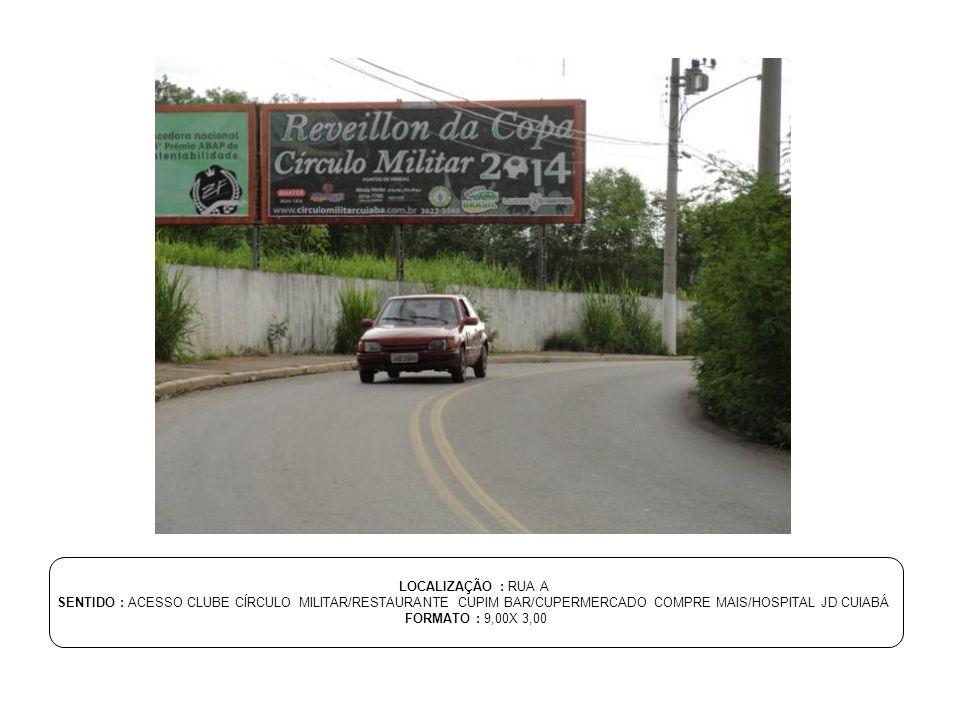 LOCALIZAÇÃO : RUA A SENTIDO : ACESSO CLUBE CÍRCULO MILITAR/RESTAURANTE CUPIM BAR/CUPERMERCADO COMPRE MAIS/HOSPITAL JD CUIABÁ FORMATO : 9,00X 3,00