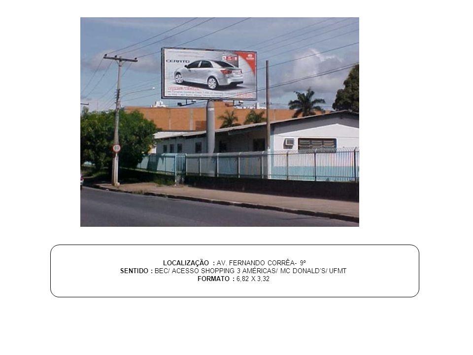 LOCALIZAÇÃO : AV. FERNANDO CORRÊA- 9º SENTIDO : BEC/ ACESSO SHOPPING 3 AMÉRICAS/ MC DONALDS/ UFMT FORMATO : 6,82 X 3,32