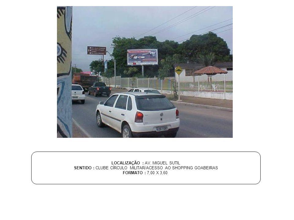 LOCALIZAÇÃO : AV. MIGUEL SUTIL SENTIDO : CLUBE CÍRCULO MILITAR/ACESSO AO SHOPPING GOABEIRAS FORMATO : 7,00 X 3,60