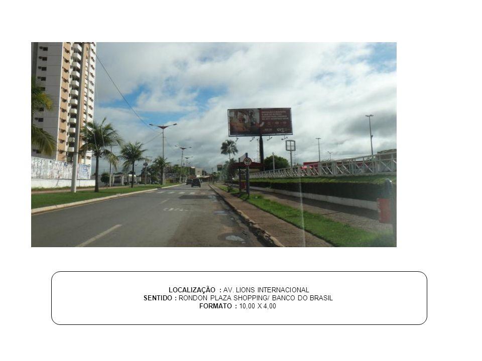 LOCALIZAÇÃO : AV. LIONS INTERNACIONAL SENTIDO : RONDON PLAZA SHOPPING/ BANCO DO BRASIL FORMATO : 10,00 X 4,00