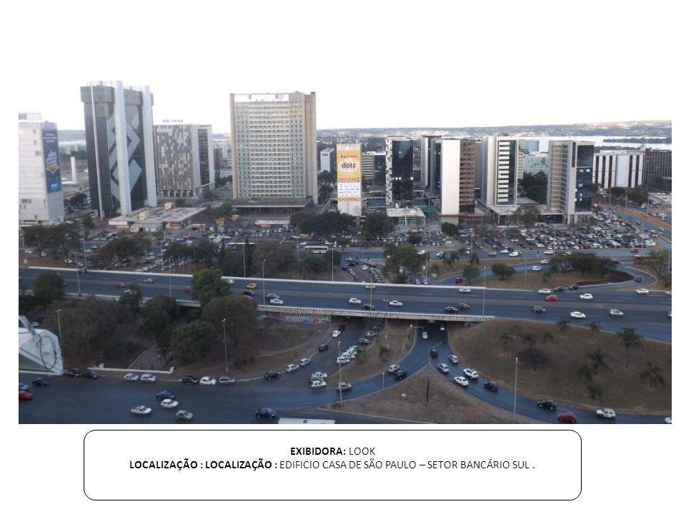 EXIBIDORA: LOOK LOCALIZAÇÃO : LOCALIZAÇÃO : EDIFICIO CASA DE SÃO PAULO – SETOR BANCÁRIO SUL.