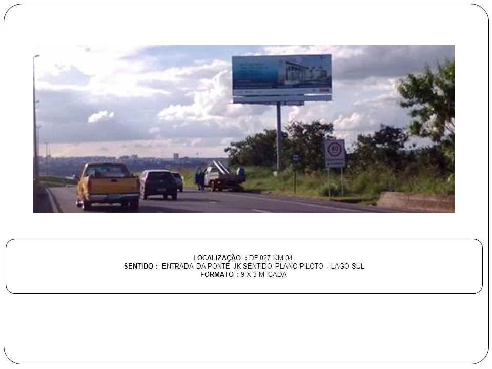 LOCALIZAÇÃO : DF 027 KM 04 SENTIDO : ENTRADA DA PONTE JK SENTIDO PLANO PILOTO - LAGO SUL FORMATO : 9 X 3 M, CADA