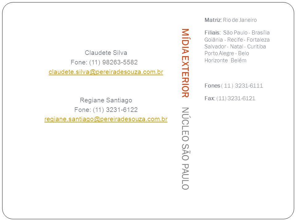 Matriz: Rio de Janeiro Filiais: São Paulo - Brasília Goiânia - Recife - Fortaleza Salvador - Natal - Curitiba Porto Alegre - Belo Horizonte Belém Fones ( 11 ) 3231-6111 Fax: (11) 3231-6121 Claudete Silva Fone: (11) 98263-5582 claudete.silva@pereiradesouza.com.br Regiane Santiago Fone: (11) 3231-6122 regiane.santiago@pereiradesouza.com.br MÍDIA EXTERIOR NÚCLEO SÃO PAULO