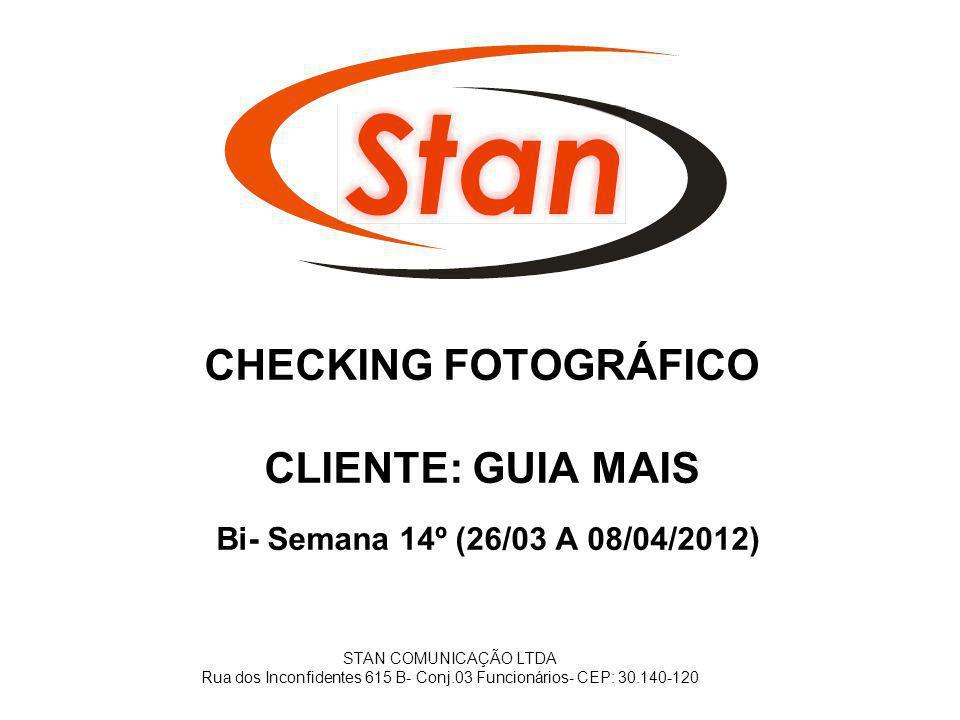 CHECKING FOTOGRÁFICO CLIENTE: GUIA MAIS Bi- Semana 14º (26/03 A 08/04/2012) STAN COMUNICAÇÃO LTDA Rua dos Inconfidentes 615 B- Conj.03 Funcionários- C