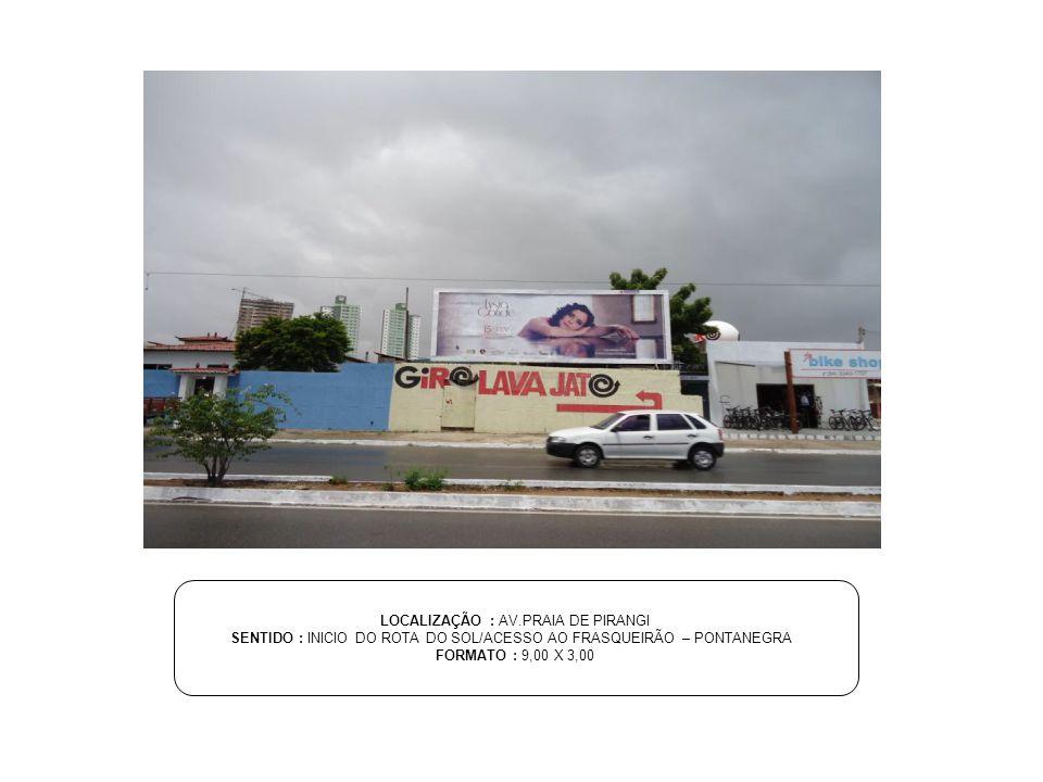 LOCALIZAÇÃO : AV.PRAIA DE PIRANGI SENTIDO : INICIO DO ROTA DO SOL/ACESSO AO FRASQUEIRÃO – PONTANEGRA FORMATO : 9,00 X 3,00