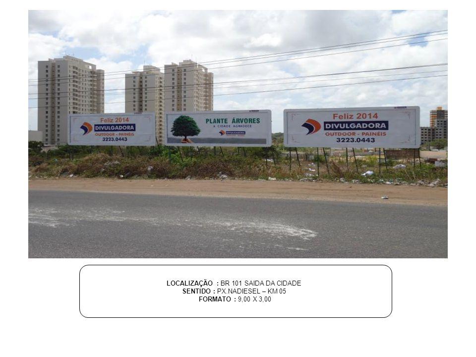 LOCALIZAÇÃO : BR 101 SAIDA DA CIDADE SENTIDO : PX.NADIESEL – KM 05 FORMATO : 9,00 X 3,00