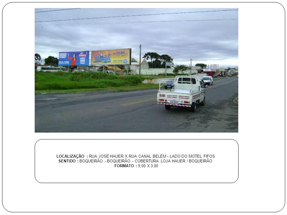 LOCALIZAÇÃO : RUA JOSÉ HAUER X RUA CANAL BELÉM - LADO DO MOTEL FIFOS SENTIDO : BOQUEIRÃO - BOQUEIRÃO - COBERTURA LOJA HAUER / BOQUEIRÃO FORMATO : 9,00