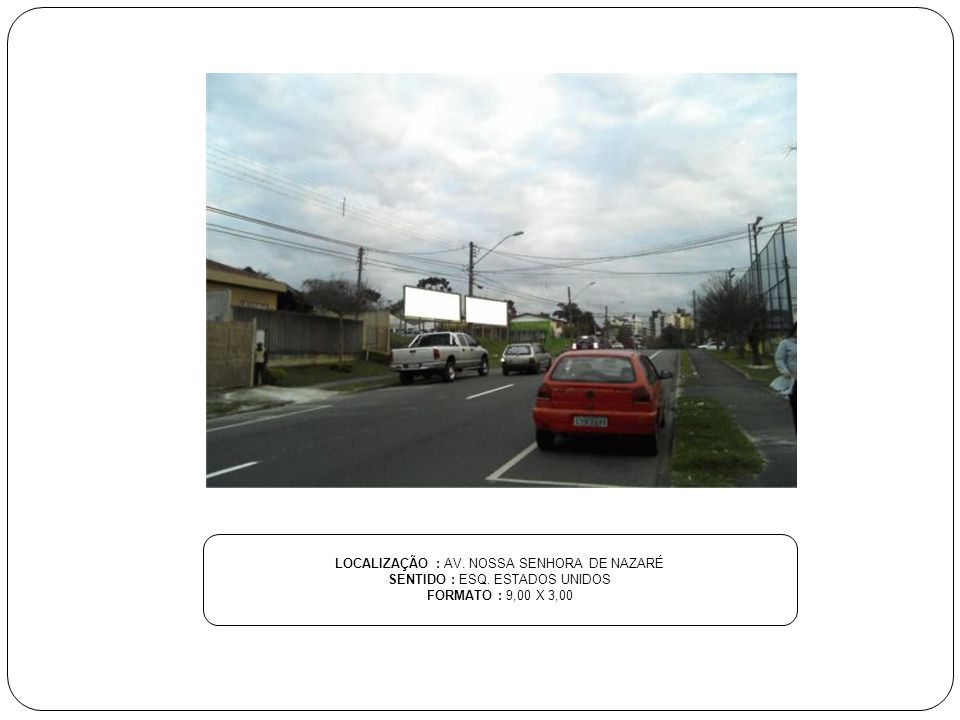 LOCALIZAÇÃO : AV. NOSSA SENHORA DE NAZARÉ SENTIDO : ESQ. ESTADOS UNIDOS FORMATO : 9,00 X 3,00