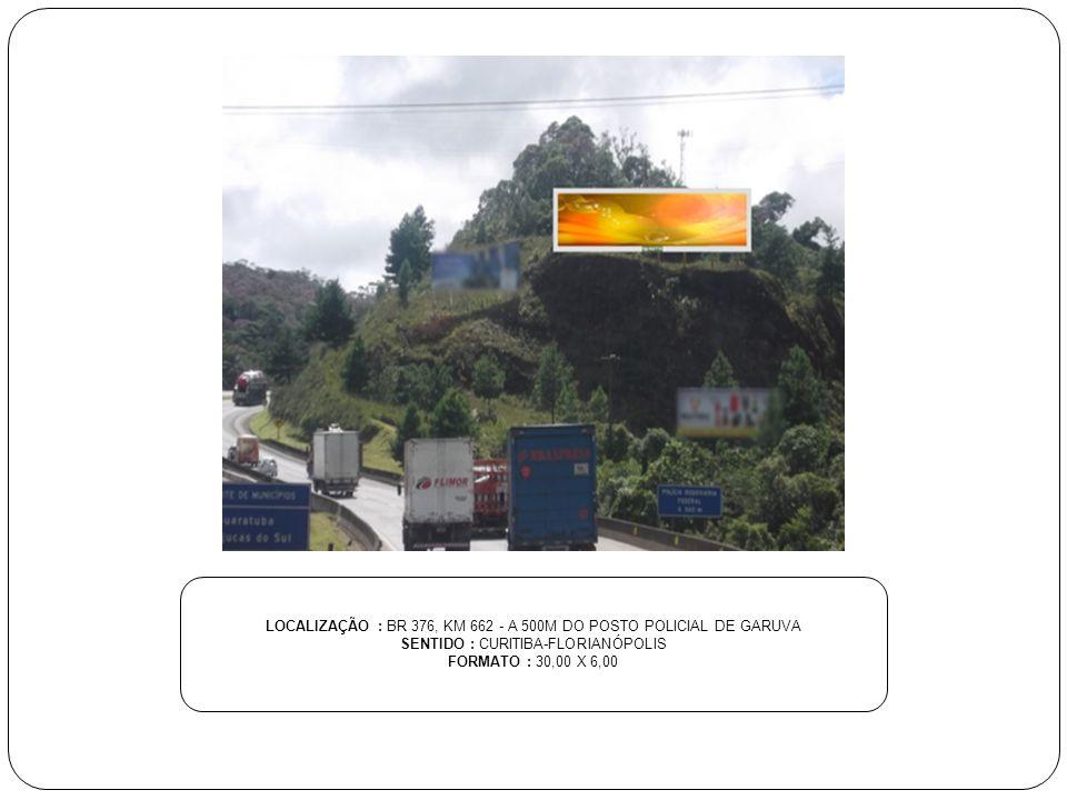 LOCALIZAÇÃO : BR 376, KM 662 - A 500M DO POSTO POLICIAL DE GARUVA SENTIDO : CURITIBA-FLORIANÓPOLIS FORMATO : 30,00 X 6,00