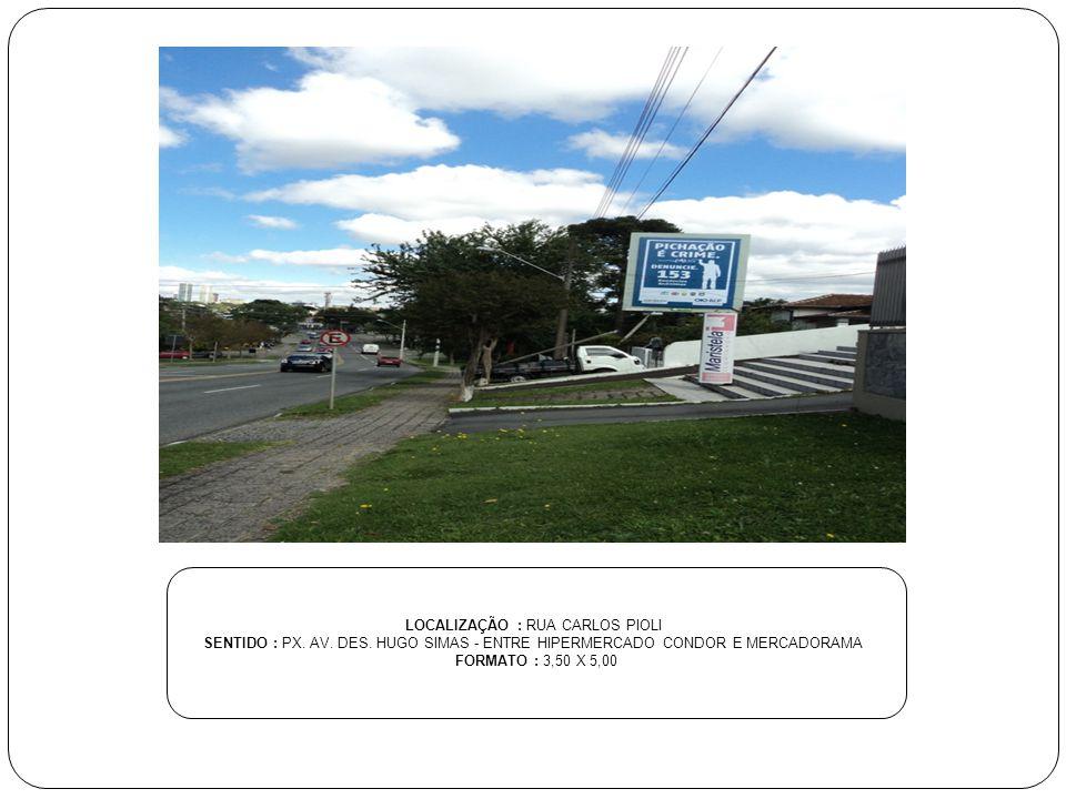 LOCALIZAÇÃO : RUA CARLOS PIOLI SENTIDO : PX. AV. DES. HUGO SIMAS - ENTRE HIPERMERCADO CONDOR E MERCADORAMA FORMATO : 3,50 X 5,00