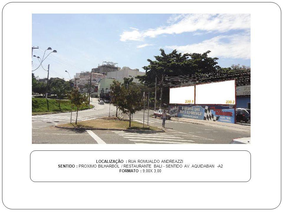 LOCALIZAÇÃO : RUA ROMUALDO ANDREAZZI SENTIDO : PROXIMO BILHARBOL / RESTAURANTE BALI - SENTIDO AV. AQUIDABAN -A2 FORMATO : 9,00X 3,00