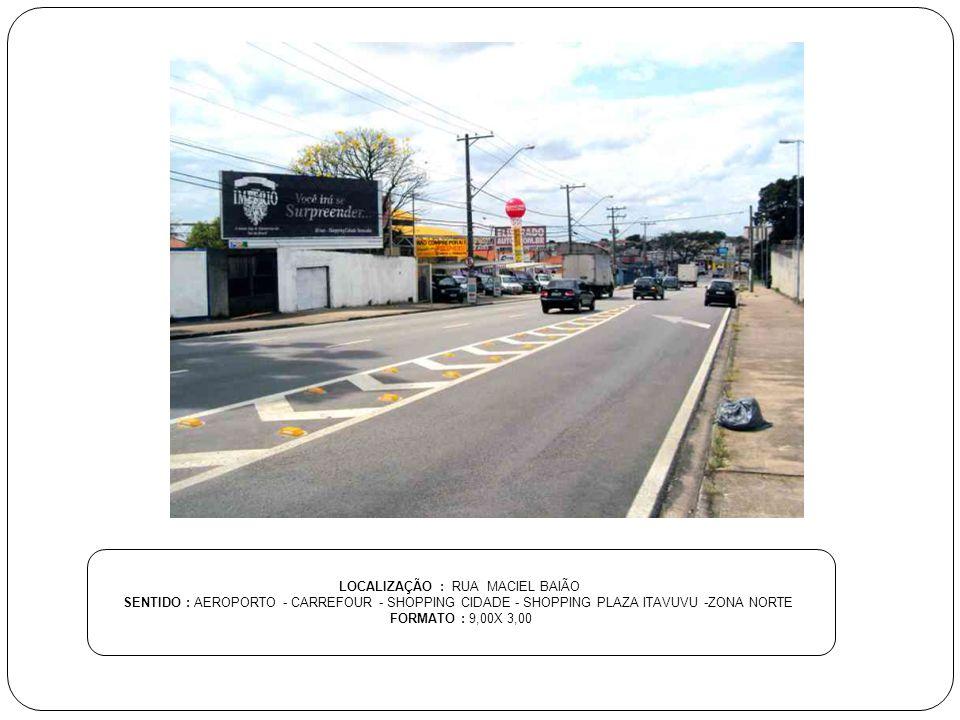 LOCALIZAÇÃO : RUA MACIEL BAIÃO SENTIDO : AEROPORTO - CARREFOUR - SHOPPING CIDADE - SHOPPING PLAZA ITAVUVU -ZONA NORTE FORMATO : 9,00X 3,00