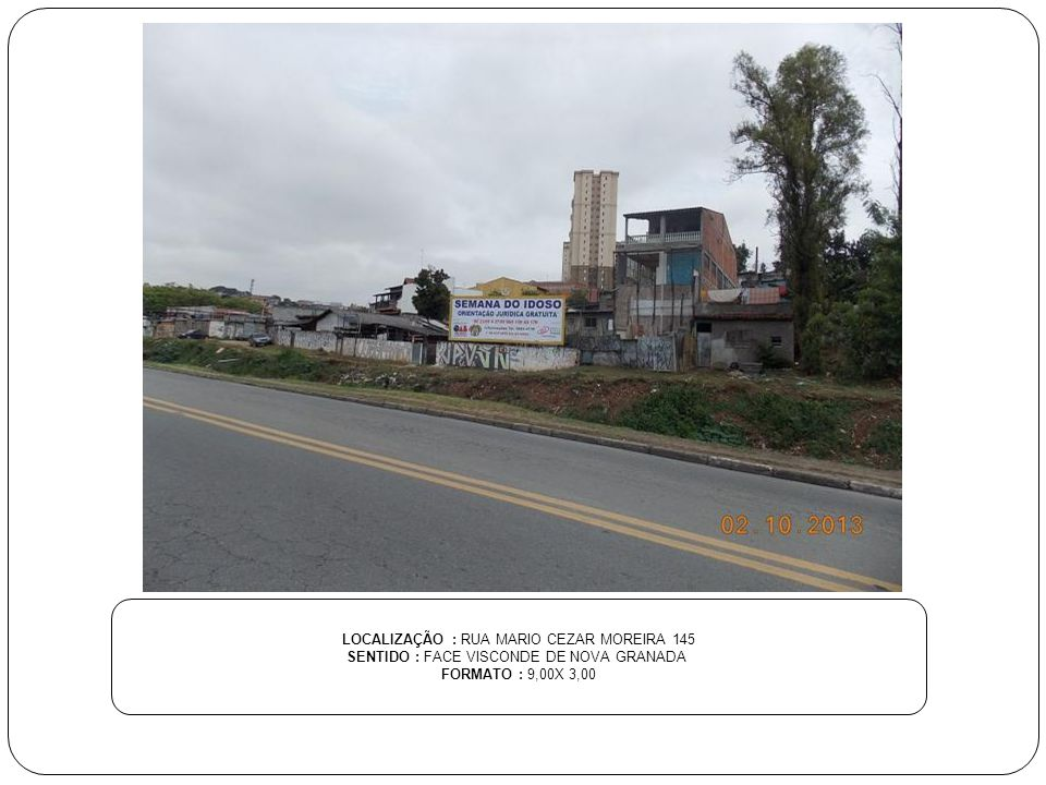 LOCALIZAÇÃO : RUA MARIO CEZAR MOREIRA 145 SENTIDO : FACE VISCONDE DE NOVA GRANADA FORMATO : 9,00X 3,00
