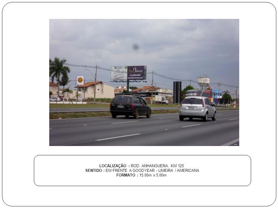 LOCALIZAÇÃO : ROD. ANHANGUERA, KM 125 SENTIDO : EM FRENTE A GOODYEAR - LIMEIRA / AMERICANA FORMATO : 15,00m x 5,00m