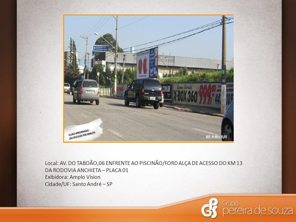 Local: AV. DO TABOÃO,06 ENFRENTE AO PISCINÃO/FORD ALÇA DE ACESSO DO KM 13 DA RODOVIA ANCHIETA – PLACA 01 Exibidora: Amplo Vision Cidade/UF: Santo Andr