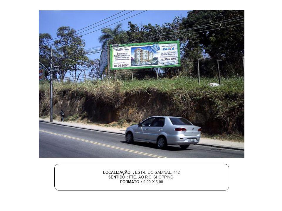 LOCALIZAÇÃO : ESTR. DO GABINAL, 442 SENTIDO : FTE. AO RIO SHOPPING FORMATO : 9,00 X 3,00
