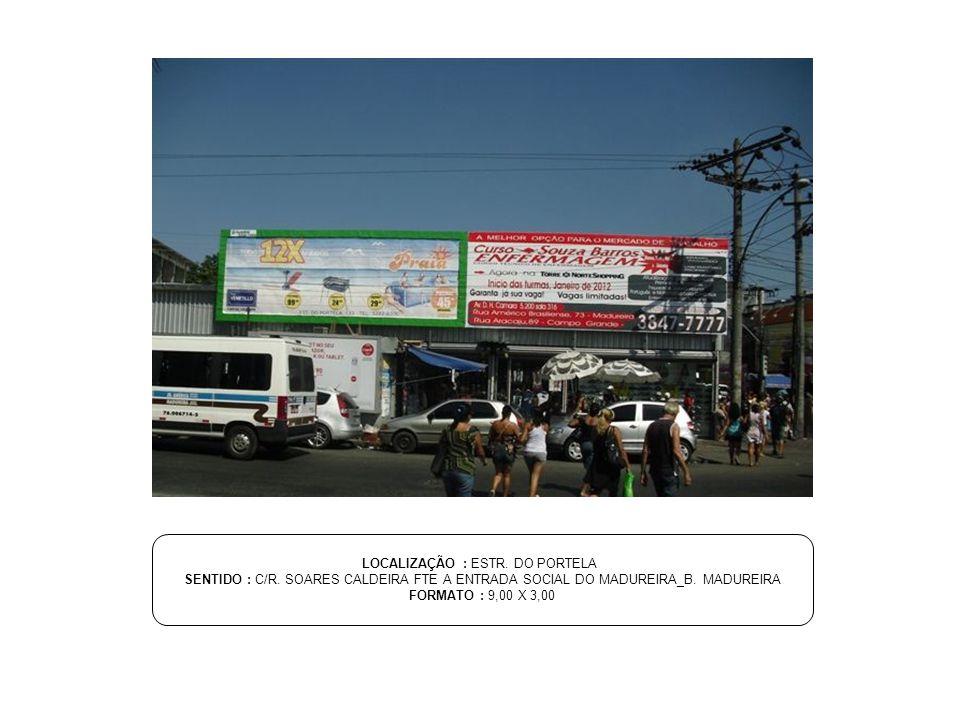 LOCALIZAÇÃO : ESTR. DO PORTELA SENTIDO : C/R. SOARES CALDEIRA FTE A ENTRADA SOCIAL DO MADUREIRA_B. MADUREIRA FORMATO : 9,00 X 3,00