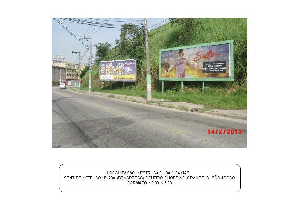 LOCALIZAÇÃO : ESTR. SÃO JOÃO CAXIAS SENTIDO : FTE. AO Nº1200 (BRASPRESS) SENTIDO SHOPPING GRANDE_B. SÃO JOÇAO FORMATO : 9,00 X 3,00