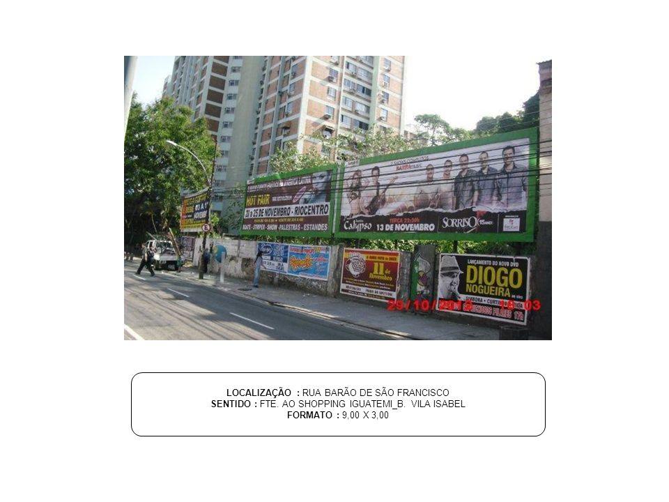 LOCALIZAÇÃO : RUA BARÃO DE SÃO FRANCISCO SENTIDO : FTE. AO SHOPPING IGUATEMI_B. VILA ISABEL FORMATO : 9,00 X 3,00