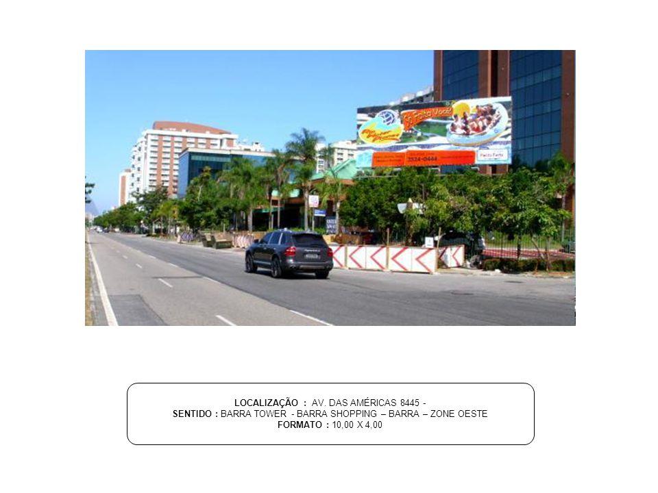 LOCALIZAÇÃO : AV. DAS AMÉRICAS 8445 - SENTIDO : BARRA TOWER - BARRA SHOPPING – BARRA – ZONE OESTE FORMATO : 10,00 X 4,00