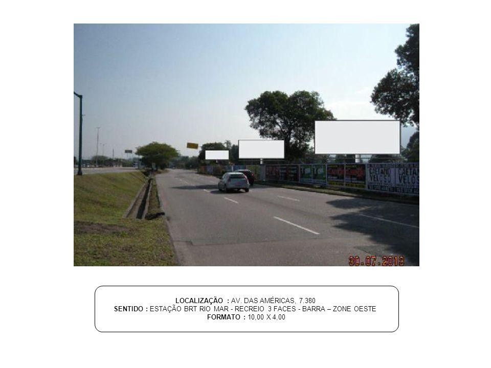 LOCALIZAÇÃO : AV. DAS AMÉRICAS, 7.380 SENTIDO : ESTAÇÃO BRT RIO MAR - RECREIO 3 FACES - BARRA – ZONE OESTE FORMATO : 10,00 X 4,00