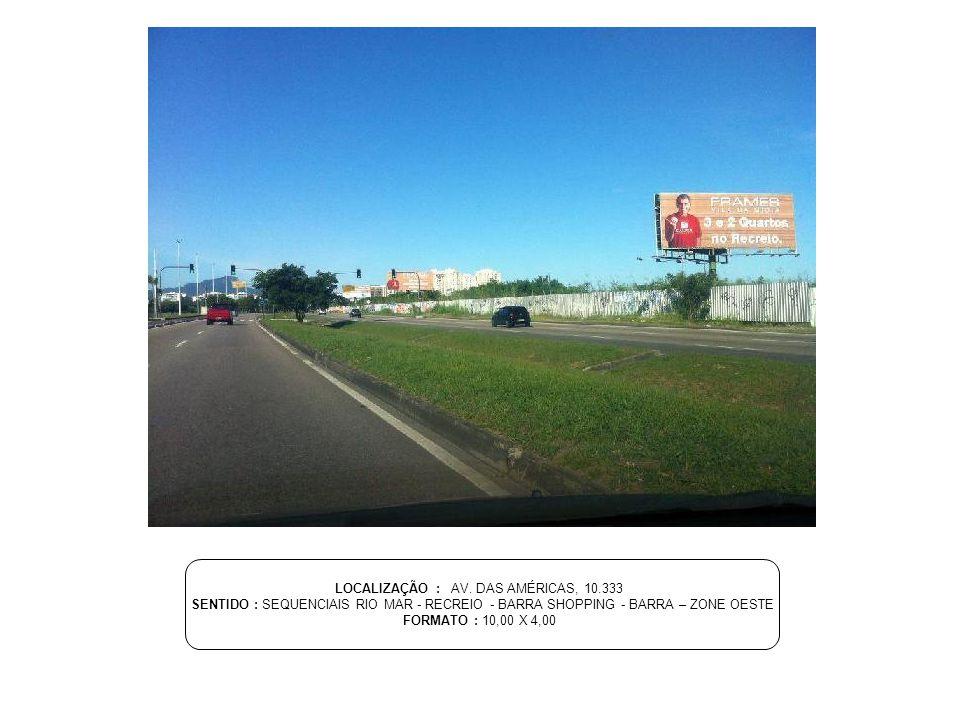 LOCALIZAÇÃO : AV. DAS AMÉRICAS, 10.333 SENTIDO : SEQUENCIAIS RIO MAR - RECREIO - BARRA SHOPPING - BARRA – ZONE OESTE FORMATO : 10,00 X 4,00
