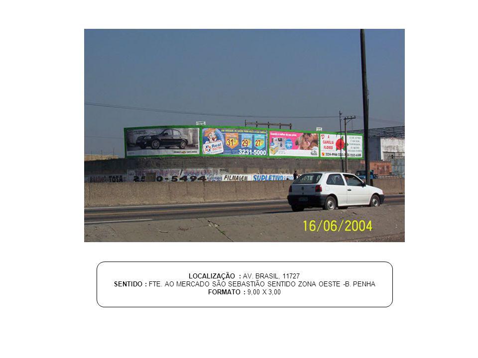 LOCALIZAÇÃO : AV. BRASIL, 11727 SENTIDO : FTE. AO MERCADO SÃO SEBASTIÃO SENTIDO ZONA OESTE -B. PENHA FORMATO : 9,00 X 3,00