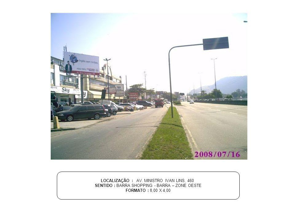LOCALIZAÇÃO : AV. MINISTRO IVAN LINS, 460 SENTIDO : BARRA SHOPPING - BARRA – ZONE OESTE FORMATO : 8,00 X 4,00