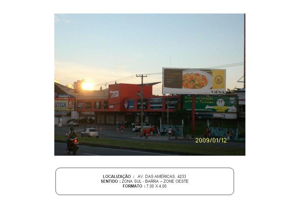 LOCALIZAÇÃO : AV. DAS AMÉRICAS, 4233 SENTIDO : ZONA SUL - BARRA – ZONE OESTE FORMATO : 7,00 X 4,00