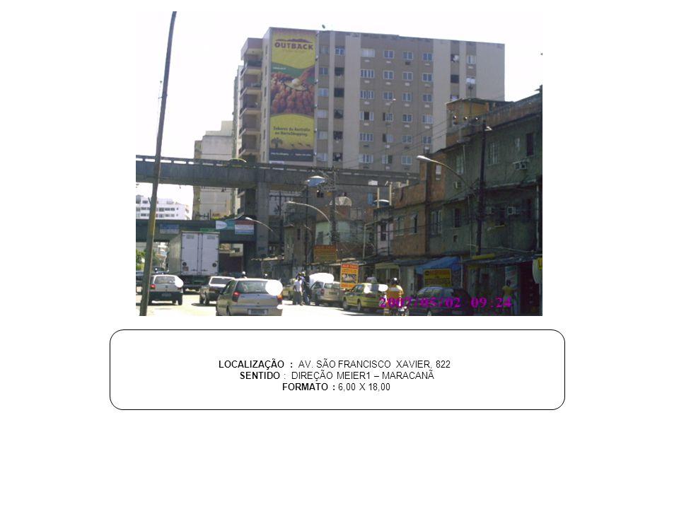 LOCALIZAÇÃO : AV. SÃO FRANCISCO XAVIER, 822 SENTIDO : DIREÇÃO MEIER1 – MARACANÃ FORMATO : 6,00 X 18,00